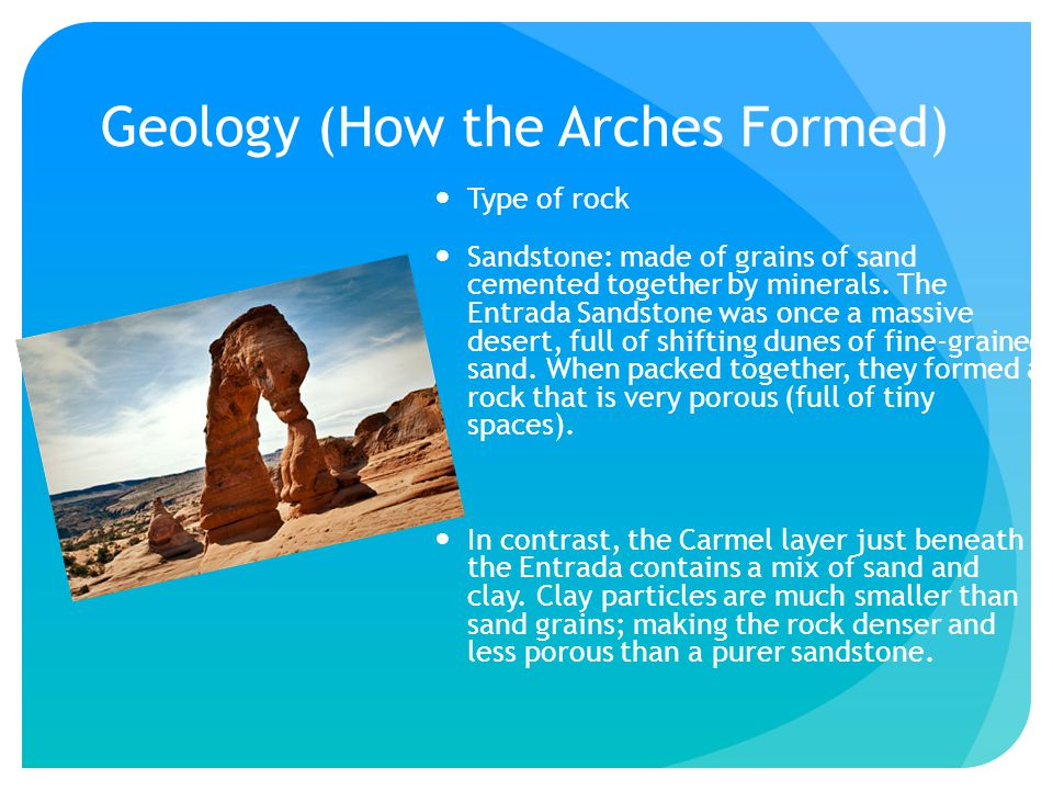 Geology (How the Arches Formed) Type of rock Sandstone: made of grains of sand cemented together by minerals.