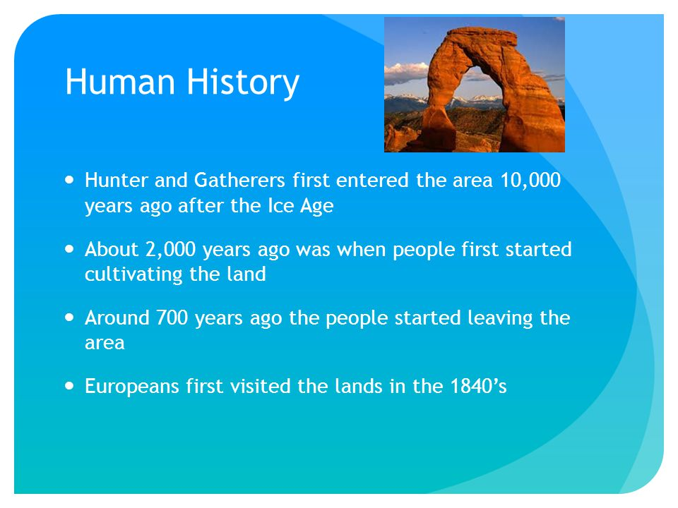 Human History Hunter and Gatherers first entered the area 10,000 years ago after the Ice Age About 2,000 years ago was when people first started cultivating the land Around 700 years ago the people started leaving the area Europeans first visited the lands in the 1840's