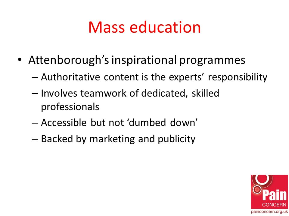 Mass education Attenborough's inspirational programmes – Authoritative content is the experts' responsibility – Involves teamwork of dedicated, skilled professionals – Accessible but not 'dumbed down' – Backed by marketing and publicity