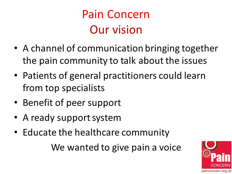 Pain Concern Our vision A channel of communication bringing together the pain community to talk about the issues Patients of general practitioners could learn from top specialists Benefit of peer support A ready support system Educate the healthcare community We wanted to give pain a voice
