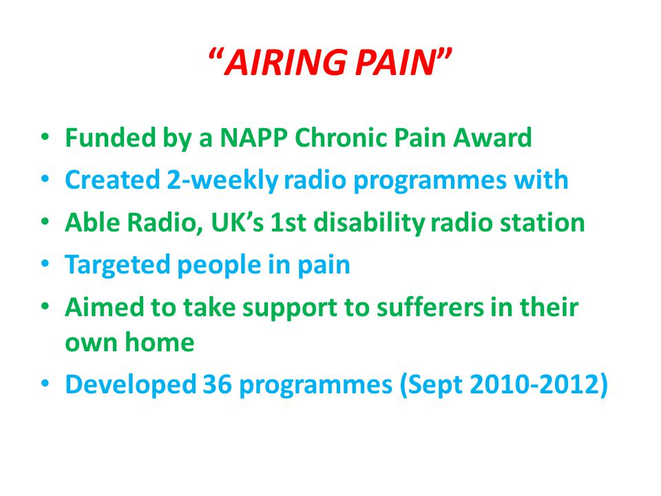 AIRING PAIN Funded by a NAPP Chronic Pain Award Created 2-weekly radio programmes with Able Radio, UK's 1st disability radio station Targeted people in pain Aimed to take support to sufferers in their own home Developed 36 programmes (Sept 2010-2012)