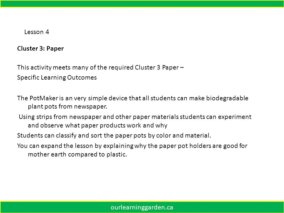 ourlearninggarden.ca Lesson 4 Cluster 3: Paper This activity meets many of the required Cluster 3 Paper – Specific Learning Outcomes The PotMaker is an very simple device that all students can make biodegradable plant pots from newspaper.