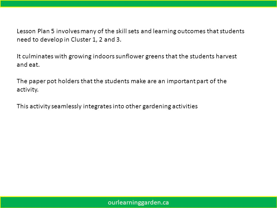 ourlearninggarden.ca Lesson Plan 5 involves many of the skill sets and learning outcomes that students need to develop in Cluster 1, 2 and 3.