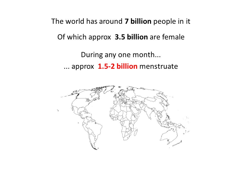 The world has around 7 billion people in it Of which approx 3.5 billion are female During any one month......