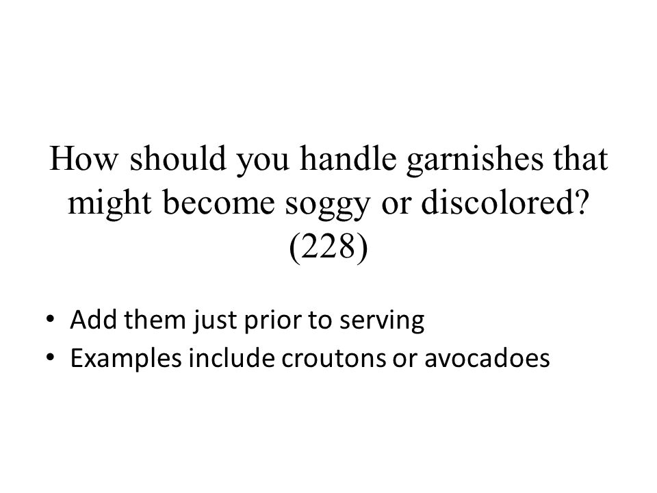 How should you handle garnishes that might become soggy or discolored? (228) Add them just prior to serving Examples include croutons or avocadoes