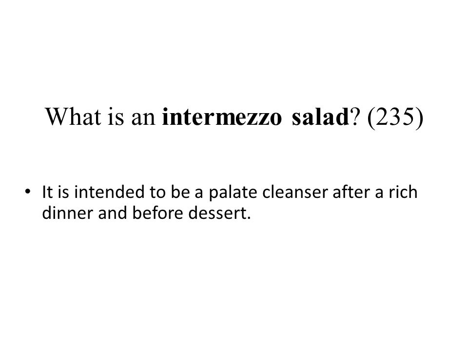 What is an intermezzo salad? (235) It is intended to be a palate cleanser after a rich dinner and before dessert.