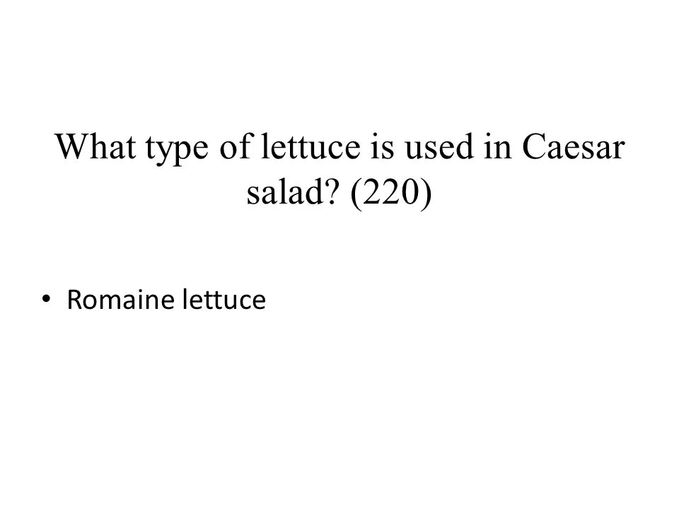 What type of lettuce is used in Caesar salad? (220) Romaine lettuce
