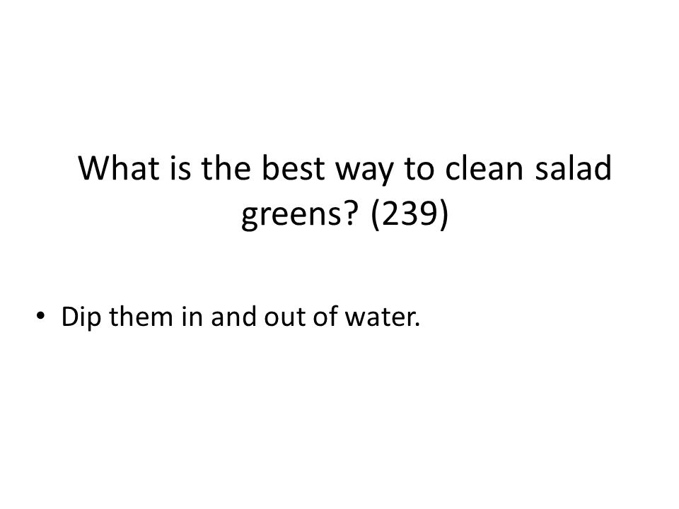 What is the best way to clean salad greens? (239) Dip them in and out of water.