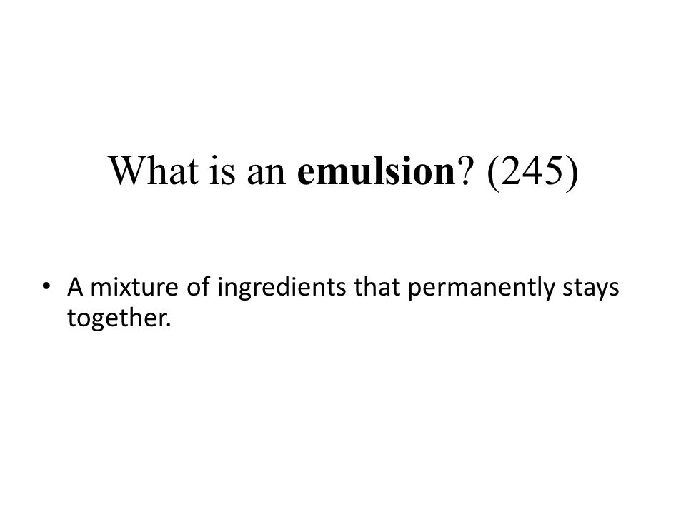 What is an emulsion? (245) A mixture of ingredients that permanently stays together.