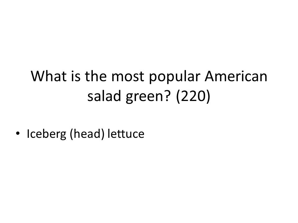 What is the most popular American salad green? (220) Iceberg (head) lettuce