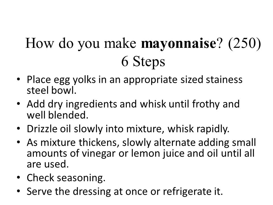 How do you make mayonnaise? (250) 6 Steps Place egg yolks in an appropriate sized stainess steel bowl. Add dry ingredients and whisk until frothy and