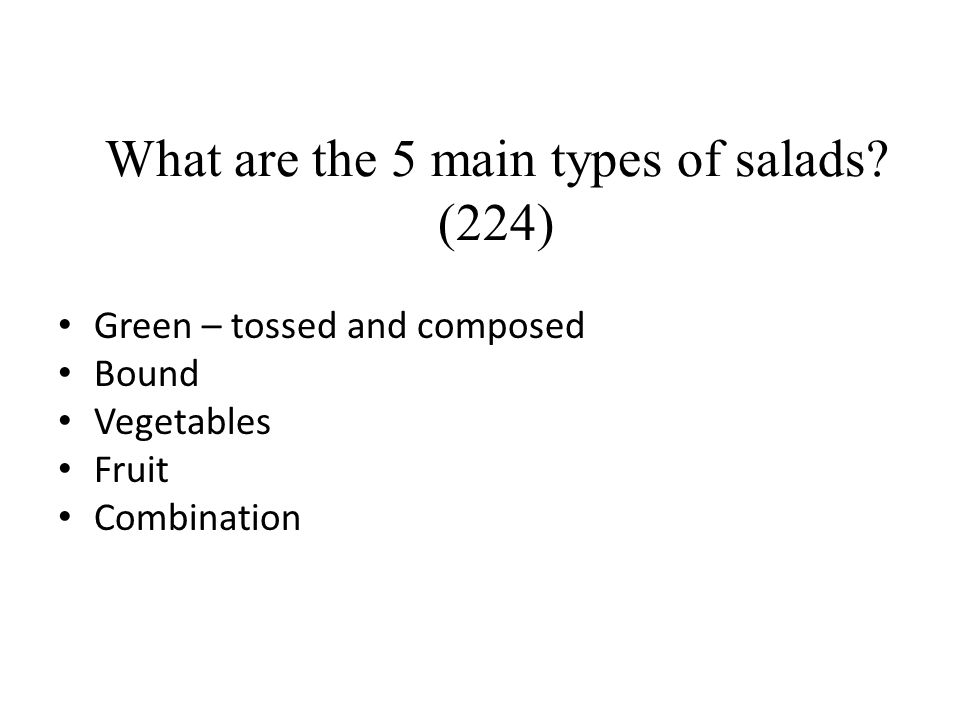 What are the 5 main types of salads? (224) Green – tossed and composed Bound Vegetables Fruit Combination