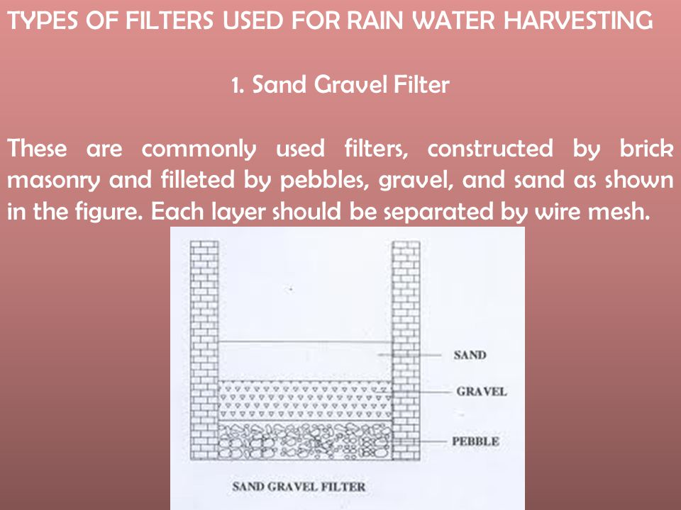 TYPES OF FILTERS USED FOR RAIN WATER HARVESTING 1. Sand Gravel Filter These are commonly used filters, constructed by brick masonry and filleted by pe
