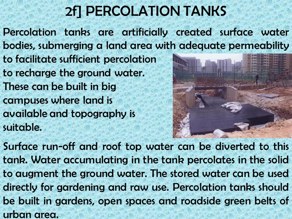 2f] PERCOLATION TANKS Percolation tanks are artificially created surface water bodies, submerging a land area with adequate permeability to facilitate sufficient percolation to recharge the ground water.