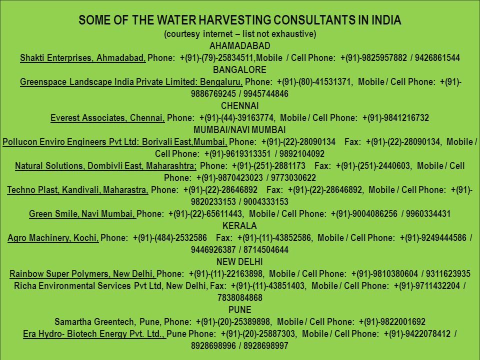 SOME OF THE WATER HARVESTING CONSULTANTS IN INDIA (courtesy internet – list not exhaustive) AHAMADABAD Shakti Enterprises, Ahmadabad, Phone: +(91)-(79)-25834511,Mobile / Cell Phone: +(91)-9825957882 / 9426861544 BANGALORE Greenspace Landscape India Private Limited: Bengaluru, Phone: +(91)-(80)-41531371, Mobile / Cell Phone: +(91)- 9886769245 / 9945744846 CHENNAI Everest Associates, Chennai, Phone: +(91)-(44)-39163774, Mobile / Cell Phone: +(91)-9841216732 MUMBAI/NAVI MUMBAI Pollucon Enviro Engineers Pvt Ltd: Borivali East,Mumbai, Phone: +(91)-(22)-28090134 Fax: +(91)-(22)-28090134, Mobile / Cell Phone: +(91)-9619313351 / 9892104092 Natural Solutions, Dombivli East, Maharashtra; Phone: +(91)-(251)-2881173 Fax: +(91)-(251)-2440603, Mobile / Cell Phone: +(91)-9870423023 / 9773030622 Techno Plast, Kandivali, Maharastra, Phone: +(91)-(22)-28646892 Fax: +(91)-(22)-28646892, Mobile / Cell Phone: +(91)- 9820233153 / 9004333153 Green Smile, Navi Mumbai, Phone: +(91)-(22)-65611443, Mobile / Cell Phone: +(91)-9004086256 / 9960334431 KERALA Agro Machinery, Kochi, Phone: +(91)-(484)-2532586 Fax: +(91)-(11)-43852586, Mobile / Cell Phone: +(91)-9249444586 / 9446926387 / 8714504644 NEW DELHI Rainbow Super Polymers, New Delhi, Phone: +(91)-(11)-22163898, Mobile / Cell Phone: +(91)-9810380604 / 9311623935 Richa Environmental Services Pvt Ltd, New Delhi, Fax: +(91)-(11)-43851403, Mobile / Cell Phone: +(91)-9711432204 / 7838084868 PUNE Samartha Greentech, Pune, Phone: +(91)-(20)-25389898, Mobile / Cell Phone: +(91)-9822001692 Era Hydro- Biotech Energy Pvt.
