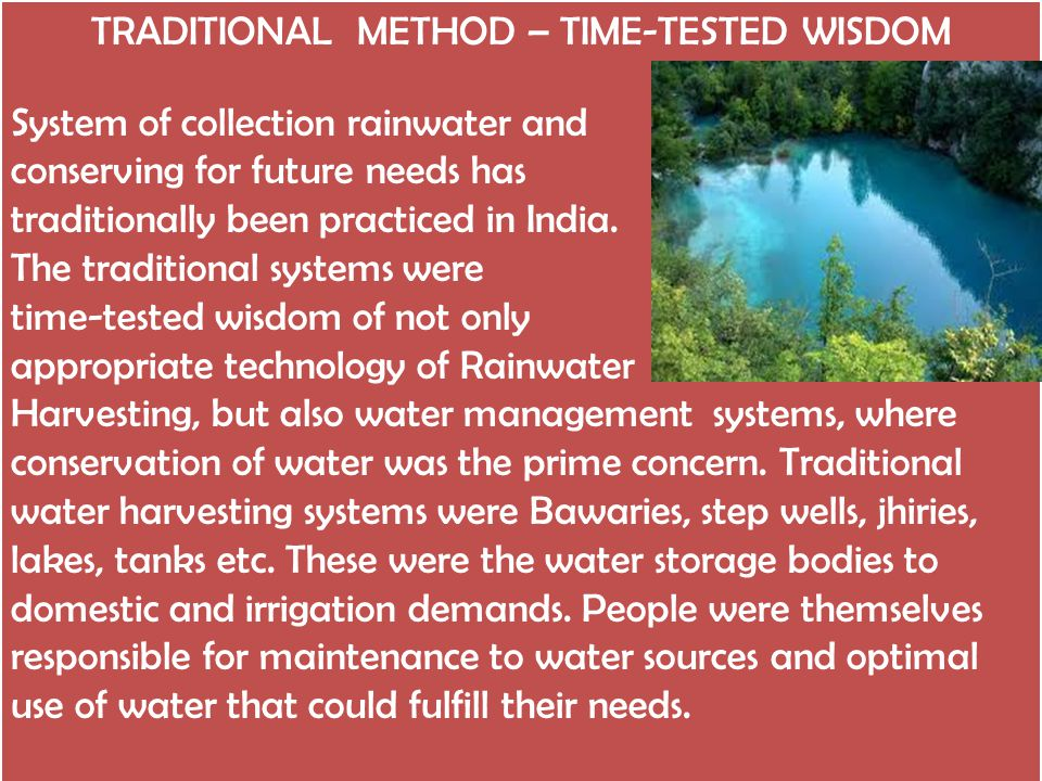 TRADITIONAL METHOD – TIME-TESTED WISDOM System of collection rainwater and conserving for future needs has traditionally been practiced in India.