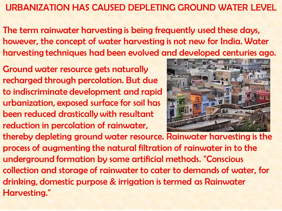 URBANIZATION HAS CAUSED DEPLETING GROUND WATER LEVEL The term rainwater harvesting is being frequently used these days, however, the concept of water harvesting is not new for India.