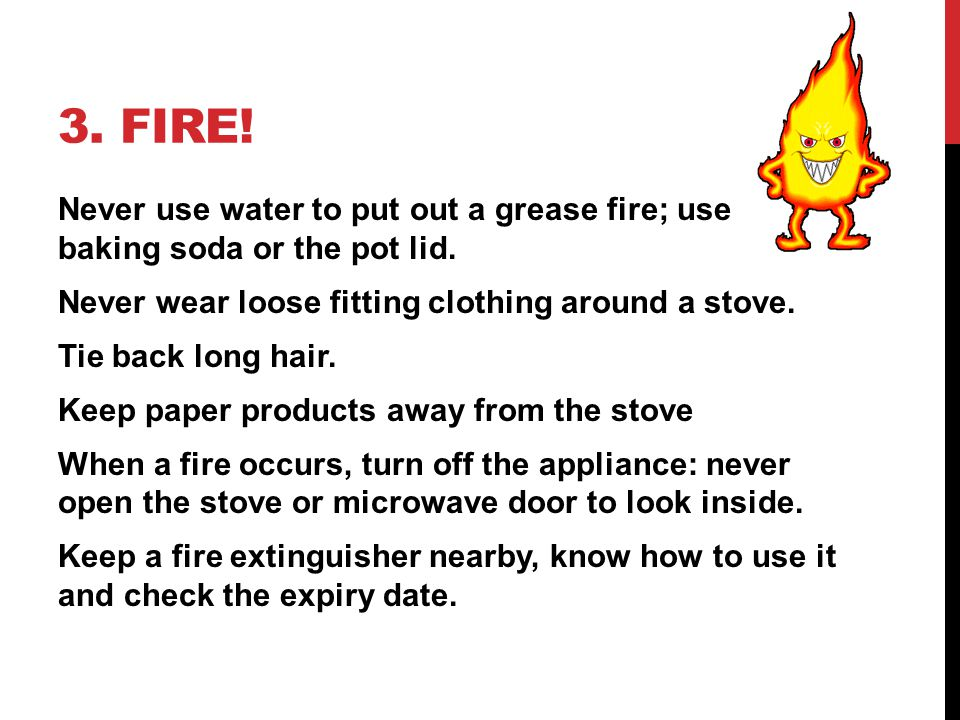 3. FIRE! Never use water to put out a grease fire; use baking soda or the pot lid. Never wear loose fitting clothing around a stove. Tie back long hai