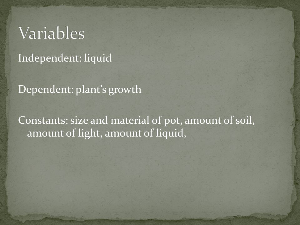 Independent: liquid Dependent: plant's growth Constants: size and material of pot, amount of soil, amount of light, amount of liquid,