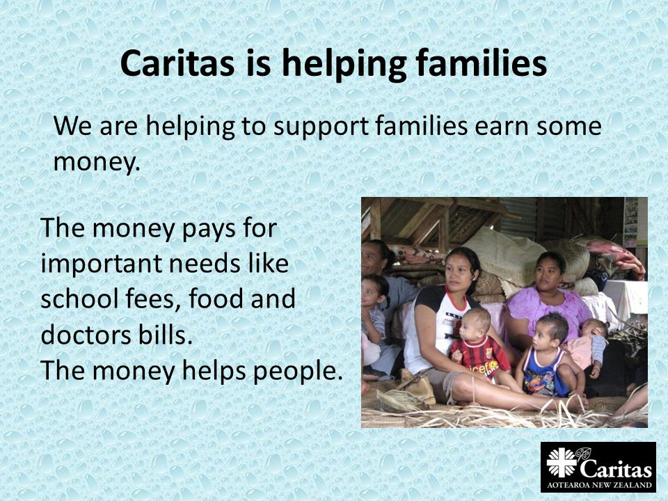 Caritas is helping families We are helping to support families earn some money. The money pays for important needs like school fees, food and doctors