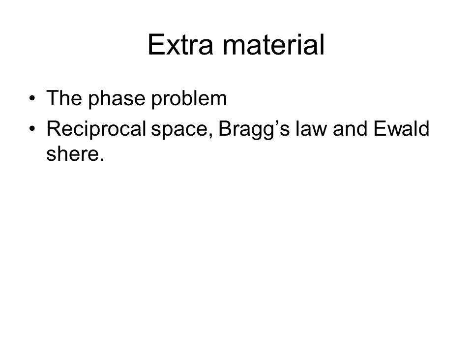 Extra material The phase problem Reciprocal space, Bragg's law and Ewald shere.