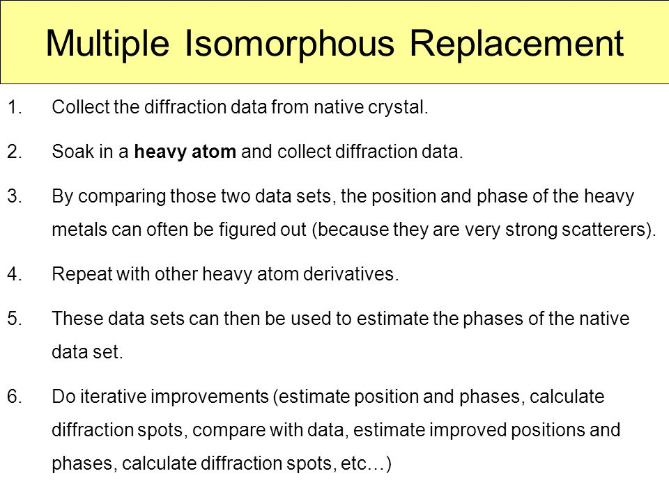Multiple Isomorphous Replacement 1.Collect the diffraction data from native crystal. 2.Soak in a heavy atom and collect diffraction data. 3.By compari