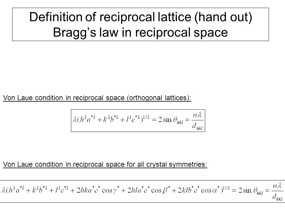 Definition of reciprocal lattice (hand out) Bragg's law in reciprocal space Von Laue condition in reciprocal space (orthogonal lattices): Von Laue con