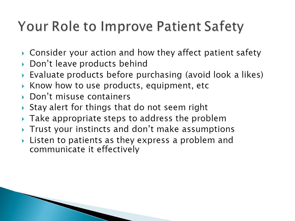  Consider your action and how they affect patient safety  Don't leave products behind  Evaluate products before purchasing (avoid look a likes)  Know how to use products, equipment, etc  Don't misuse containers  Stay alert for things that do not seem right  Take appropriate steps to address the problem  Trust your instincts and don't make assumptions  Listen to patients as they express a problem and communicate it effectively