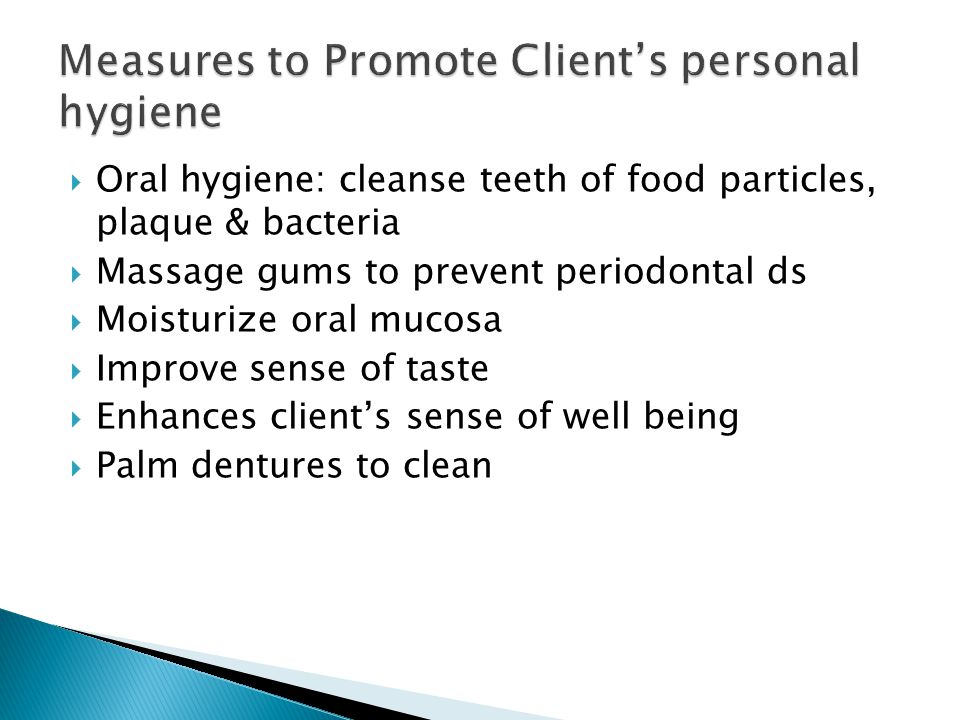  Oral hygiene: cleanse teeth of food particles, plaque & bacteria  Massage gums to prevent periodontal ds  Moisturize oral mucosa  Improve sense of taste  Enhances client's sense of well being  Palm dentures to clean