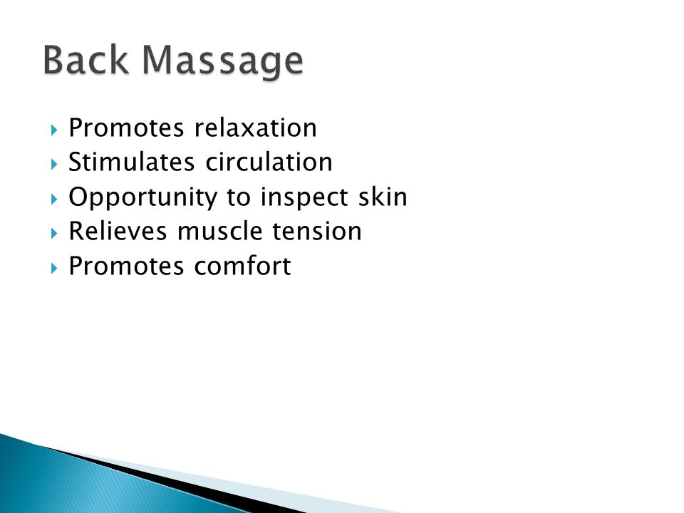  Promotes relaxation  Stimulates circulation  Opportunity to inspect skin  Relieves muscle tension  Promotes comfort