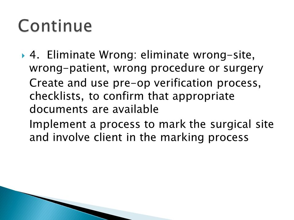  4. Eliminate Wrong: eliminate wrong-site, wrong-patient, wrong procedure or surgery Create and use pre-op verification process, checklists, to confi