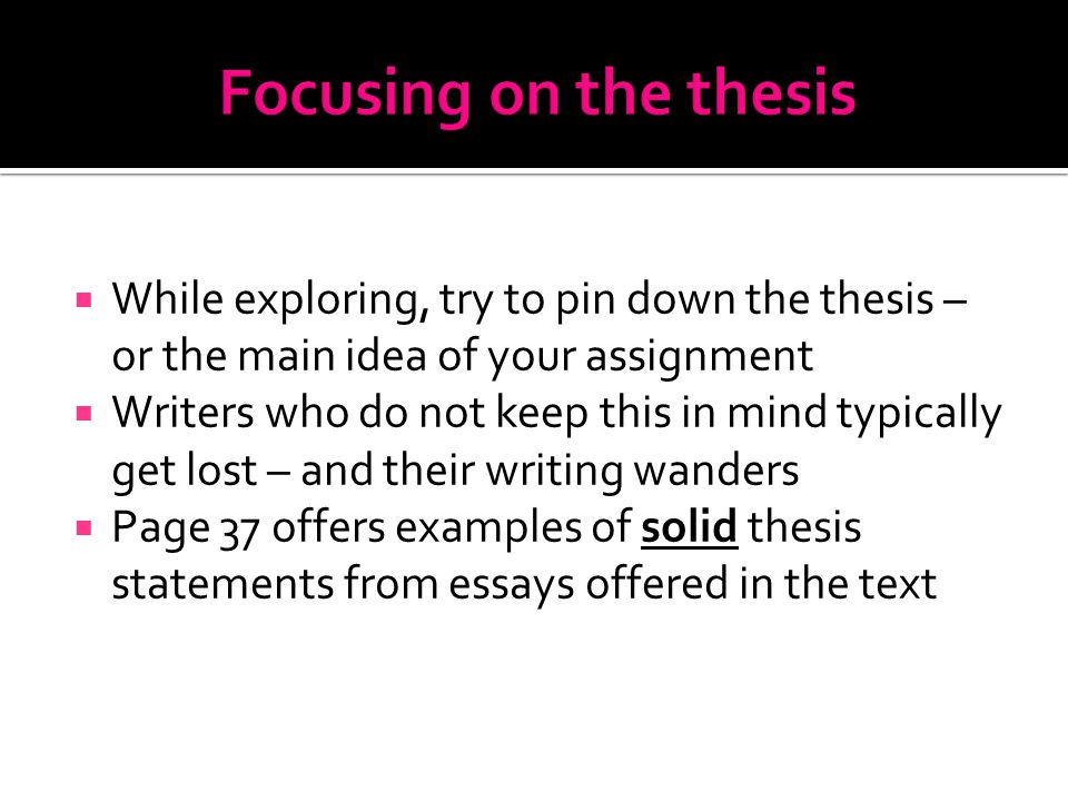  While exploring, try to pin down the thesis – or the main idea of your assignment  Writers who do not keep this in mind typically get lost – and their writing wanders  Page 37 offers examples of solid thesis statements from essays offered in the text
