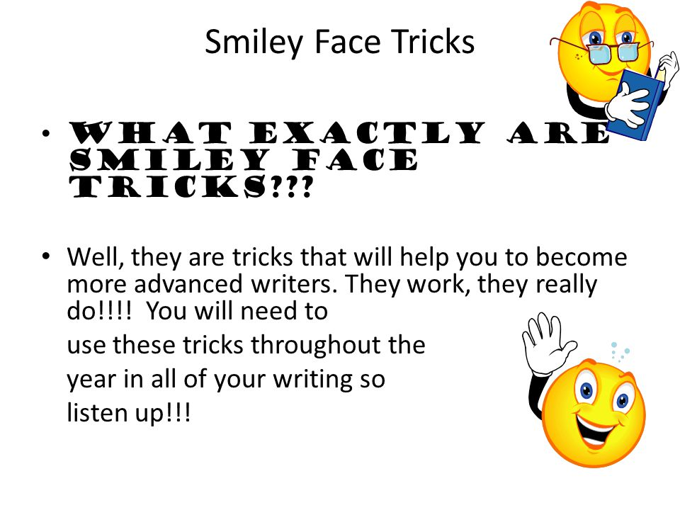 Smiley Face Tricks What exactly are Smiley Face tricks??? Well, they are tricks that will help you to become more advanced writers. They work, they re