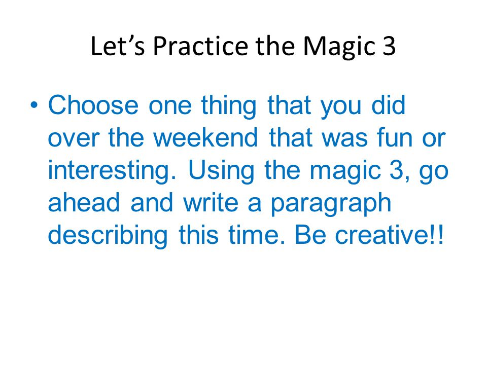 Let's Practice the Magic 3 Choose one thing that you did over the weekend that was fun or interesting. Using the magic 3, go ahead and write a paragra
