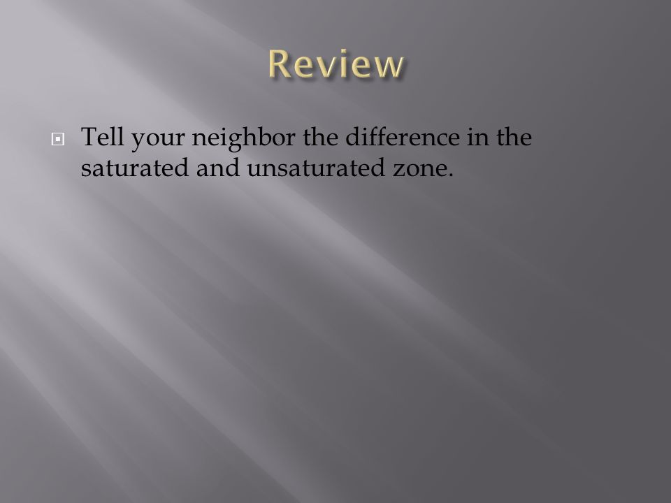  Tell your neighbor the difference in the saturated and unsaturated zone.