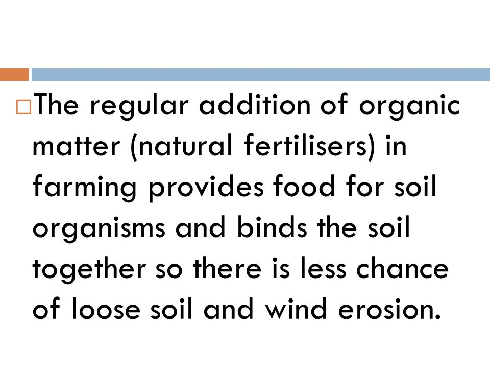  The regular addition of organic matter (natural fertilisers) in farming provides food for soil organisms and binds the soil together so there is les