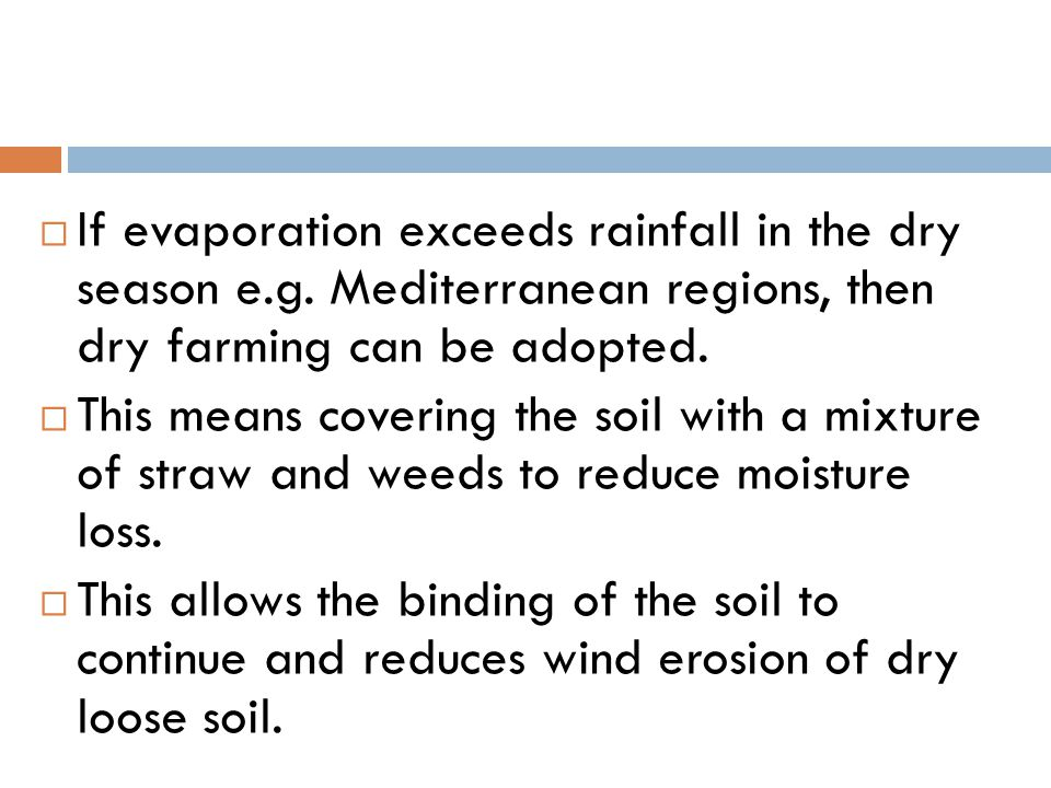 If evaporation exceeds rainfall in the dry season e.g. Mediterranean regions, then dry farming can be adopted.  This means covering the soil with a