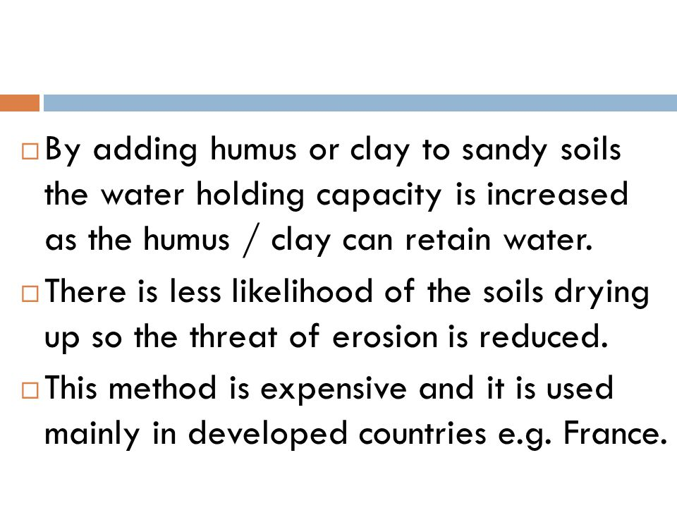  By adding humus or clay to sandy soils the water holding capacity is increased as the humus / clay can retain water.  There is less likelihood of t