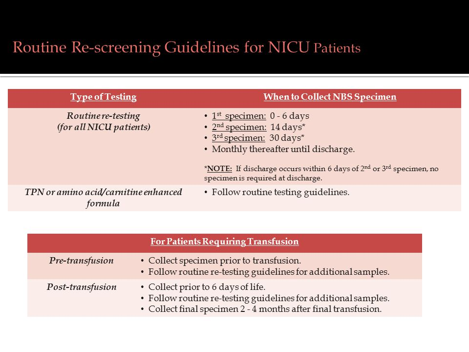 Type of TestingWhen to Collect NBS Specimen Routine re-testing (for all NICU patients) 1 st specimen: 0 - 6 days 2 nd specimen: 14 days* 3 rd specimen: 30 days* Monthly thereafter until discharge.