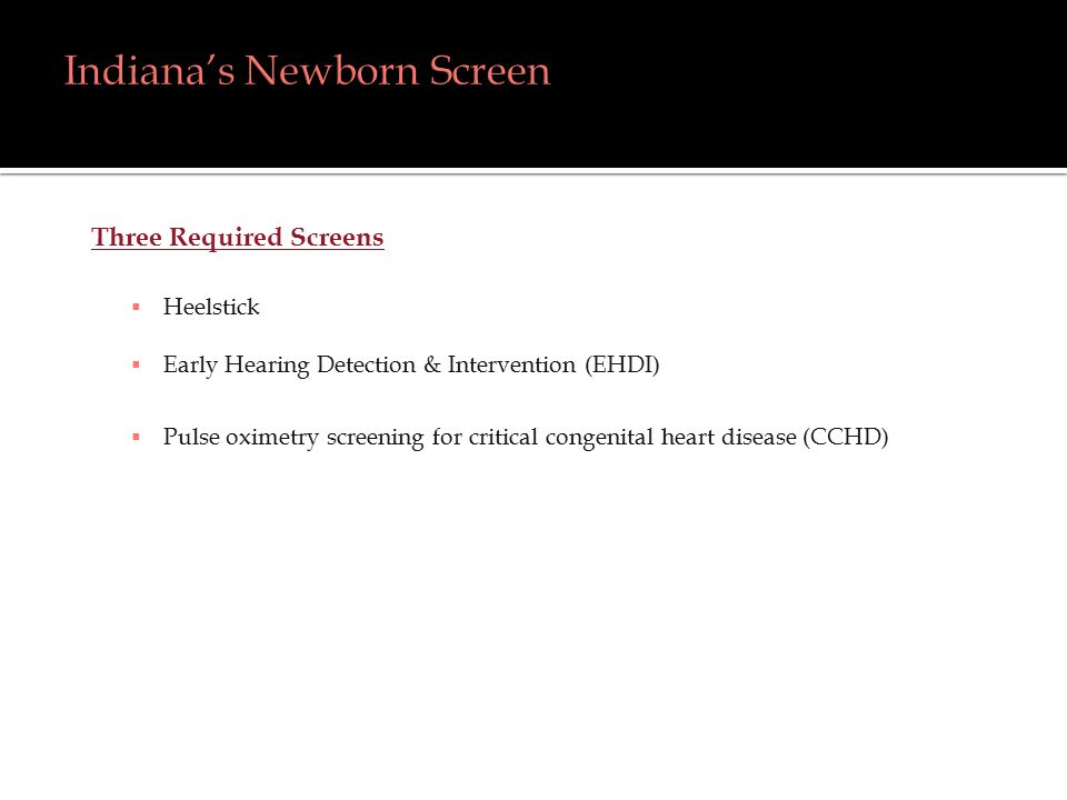 Three Required Screens  Heelstick  Early Hearing Detection & Intervention (EHDI)  Pulse oximetry screening for critical congenital heart disease (CCHD)