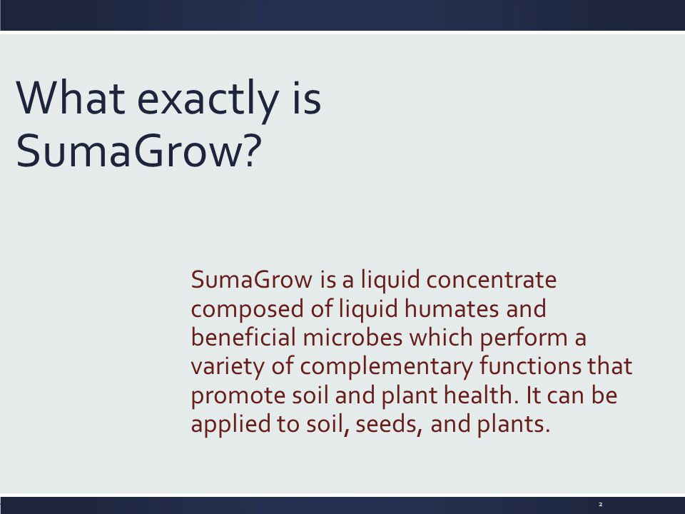 What exactly is SumaGrow? SumaGrow is a liquid concentrate composed of liquid humates and beneficial microbes which perform a variety of complementary