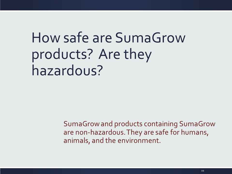 How safe are SumaGrow products? Are they hazardous? SumaGrow and products containing SumaGrow are non-hazardous. They are safe for humans, animals, an