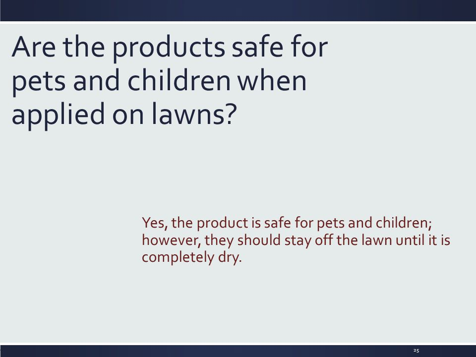 Are the products safe for pets and children when applied on lawns? Yes, the product is safe for pets and children; however, they should stay off the l