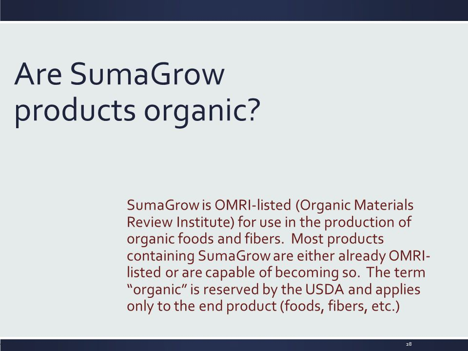 Are SumaGrow products organic? SumaGrow is OMRI-listed (Organic Materials Review Institute) for use in the production of organic foods and fibers. Mos