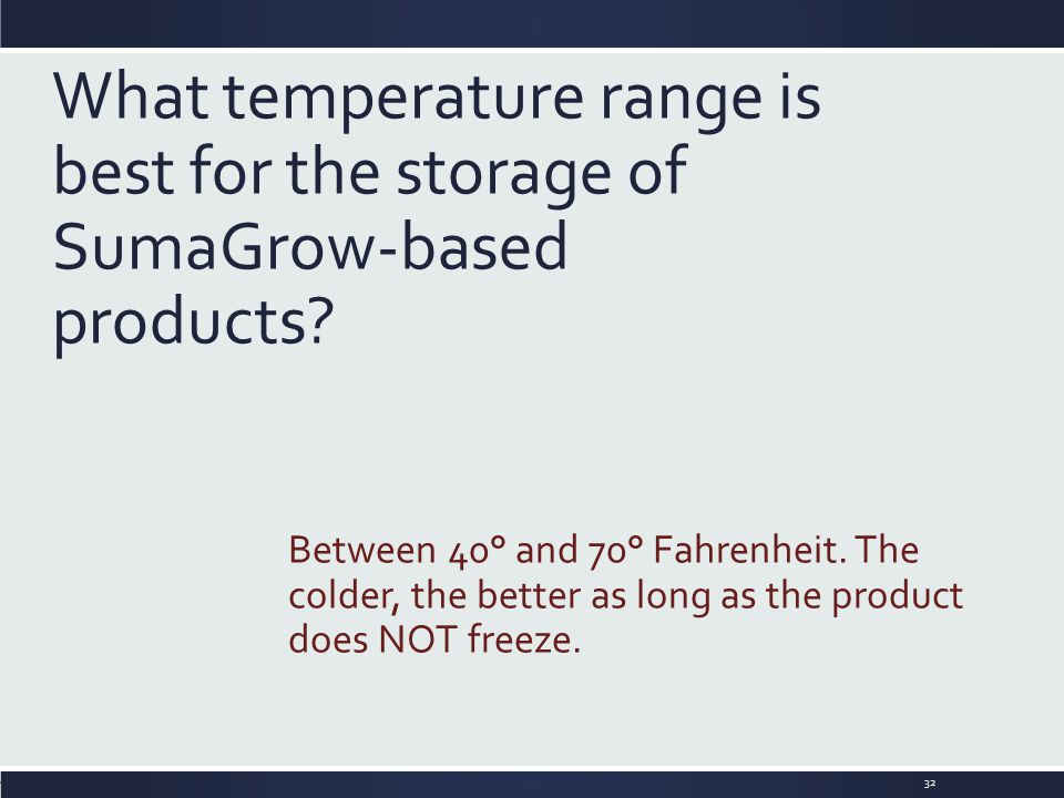 What temperature range is best for the storage of SumaGrow-based products? Between 40° and 70° Fahrenheit. The colder, the better as long as the produ