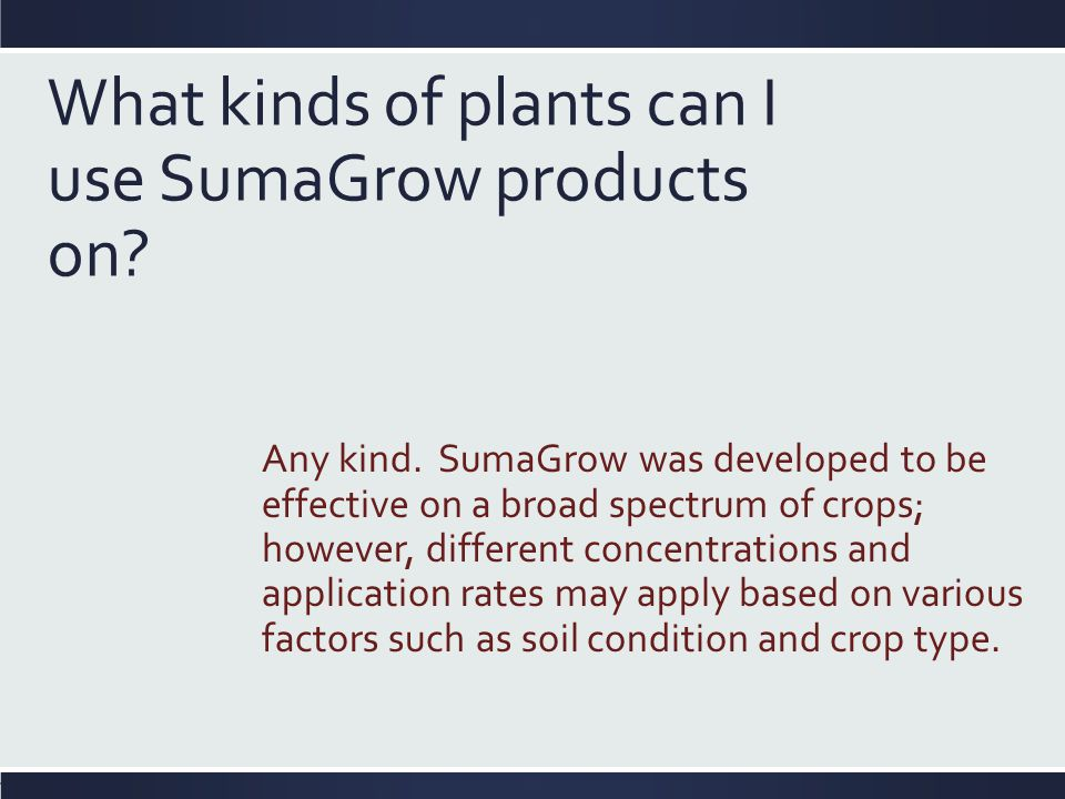 What kinds of plants can I use SumaGrow products on? Any kind. SumaGrow was developed to be effective on a broad spectrum of crops; however, different