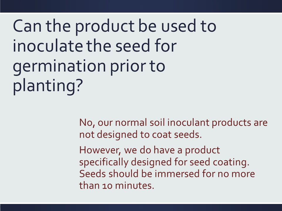 Can the product be used to inoculate the seed for germination prior to planting? No, our normal soil inoculant products are not designed to coat seeds