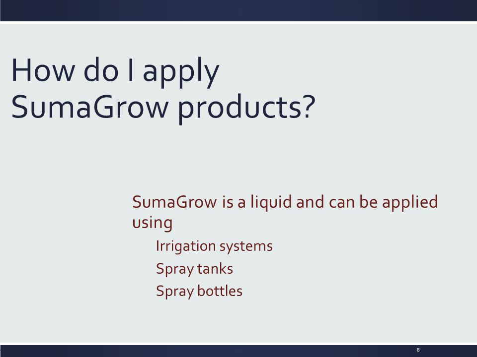 How do I apply SumaGrow products? SumaGrow is a liquid and can be applied using Irrigation systems Spray tanks Spray bottles 8