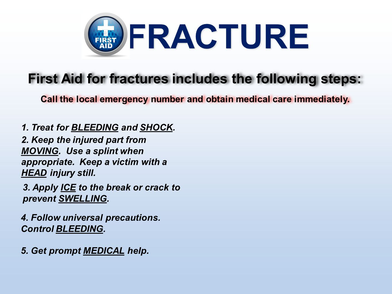 FRACTURE First Aid for fractures includes the following steps: Call the local emergency number and obtain medical care immediately. 1. Treat for BLEED