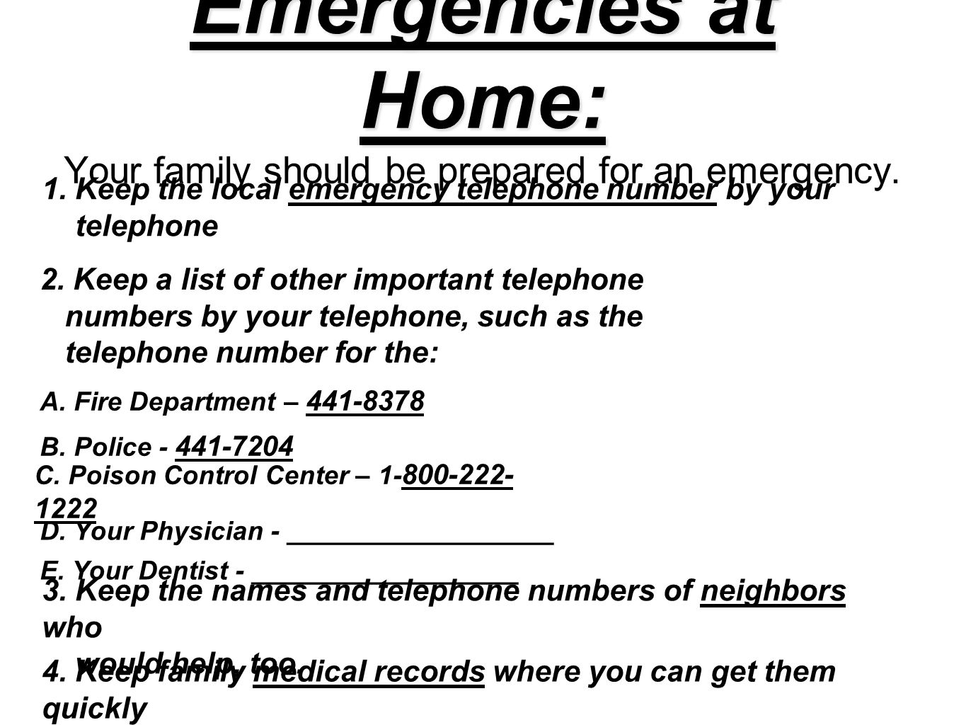 Emergencies at Home: Emergencies at Home: Your family should be prepared for an emergency. 1. Keep the local emergency telephone number by your teleph